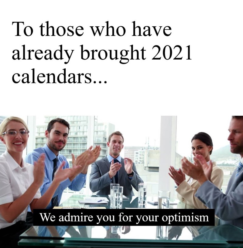 People - To those who have already brought 2021 calendars... We admire you for your optimism