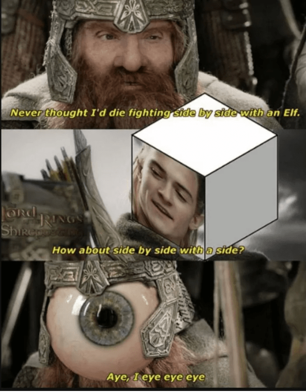 Facial hair - Never thought I'd die fighting side by side with an Elf. ORd RING ShIReposco How about side by side with a side? Aye, I eye eye eye