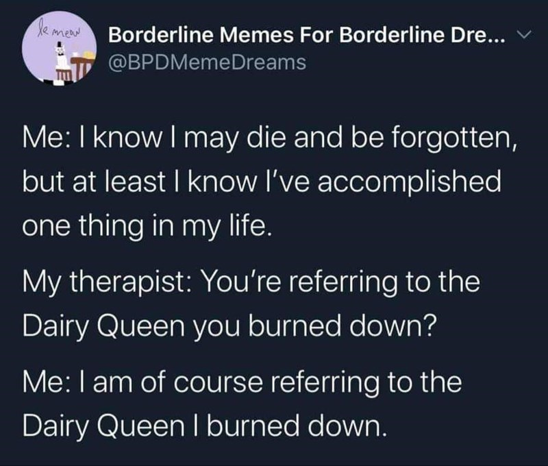 Text - de mea Borderline Memes For Borderline Dre... @BPDMemeDreams Me: I know I may die and be forgotten, but at least I know I've accomplished one thing in my life. My therapist: You're referring to the Dairy Queen you burned down? Me:I am of course referring to the Dairy Queen I burned down.