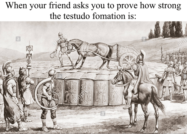 Cartoon - When your friend asks you to prove how strong the testudo fomation is: al alat alai alemy