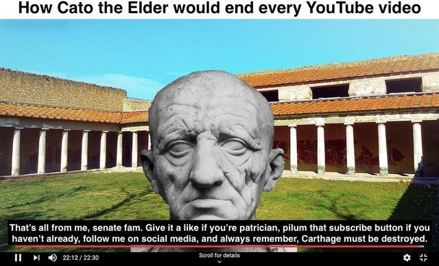 Landmark - How Cato the Elder would end every YouTube video That's all from me, senate fam. Give it a like if you're patrician, pilum that subscribe button if you haven't already, follow me on social media, and always remember, Carthage must be destroyed. II I ) 22:12/ 22:30 Scroll for details