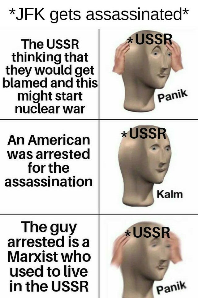 Face - *JFK gets assassinated* *USSR The USSR thinking that they would get blamed and this might start nuclear war Panik *USSR An American was arrested for the assassination Kalm The guy arrested is a Marxist who used to live in the USSR *USSR Panik
