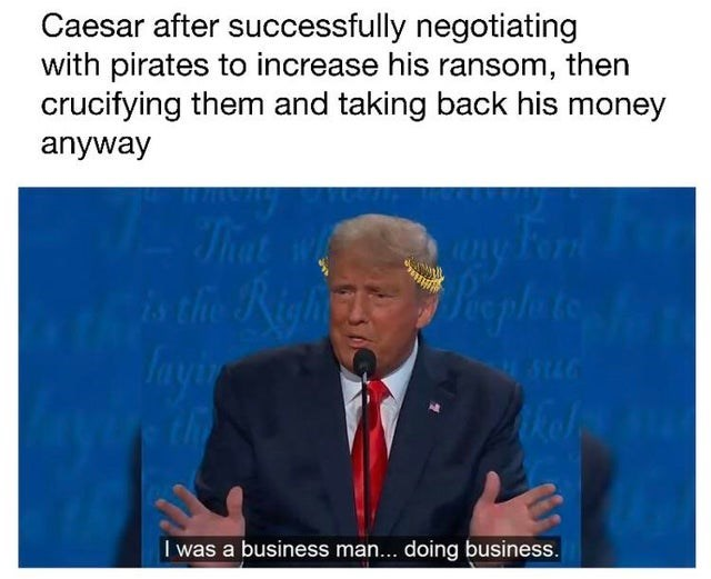 Text - Caesar after successfully negotiating with pirates to increase his ransom, crucifying them and taking back his money then anyway That we s the Right layir Form Raplate 5146 91s I was a business man... doing business.