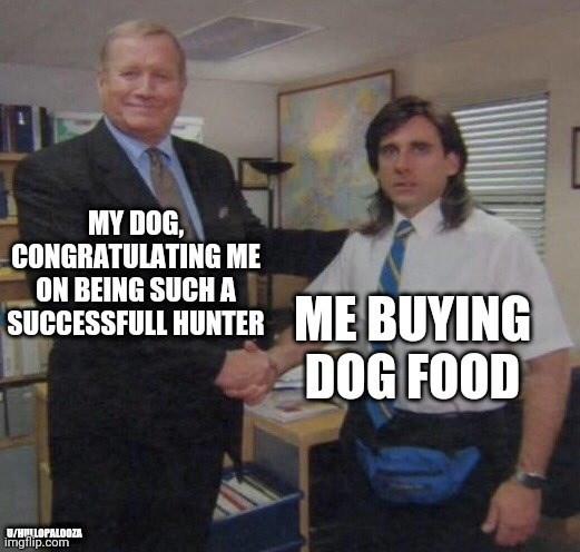 Photo caption - MY DOG, CONGRATULATING ME ON BEING SUCH A SUCCESSFULL HUNTER ME BUYING DOG FOOD U/HLLOPALOOZA imgflip.com