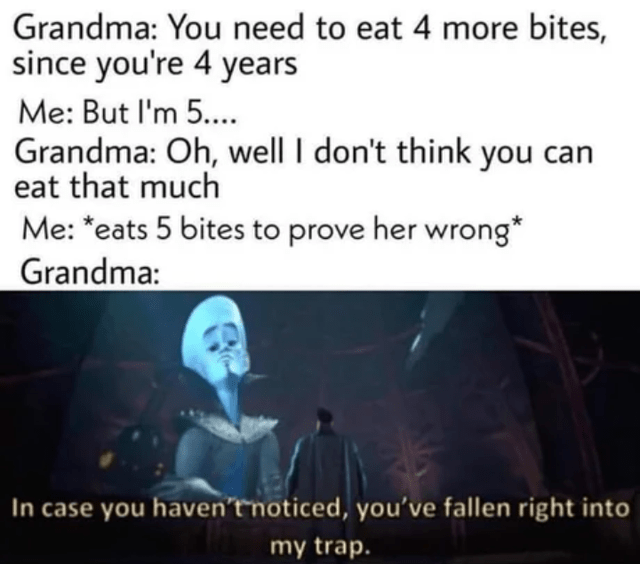 Text - Grandma: You need to eat 4 more bites, since you're 4 years Me: But I'm 5.... Grandma: Oh, well I don't think you can eat that much Me: *eats 5 bites to prove her wrong* Grandma: In case you haven'tnoticed, you've fallen right into my trap.