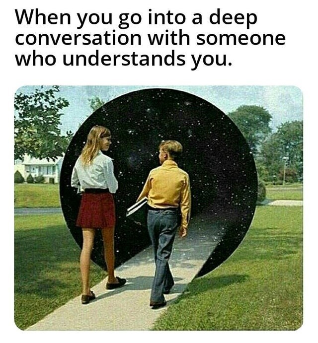 Adaptation - When you go into a deep conversation with someone who understands you.