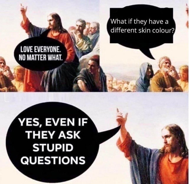 People - What if they have a different skin colour? LOVE EVERYONE. NO MATTER WHAT. YES, EVEN IF THEY ASK STUPID QUESTIONS