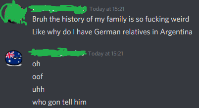 Text - | Today at 15:21 Bruh the history of my family is so fucking weird Like why do I have German relatives in Argentina Today at 15:21 oh oof uhh who gon tell him