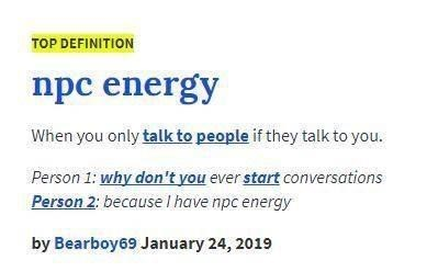 Text - TOP DEFINITION npc energy When you only talk to people if they talk to you. Person 1: why don't you ever start conversations Person 2: because l have npc energy by Bearboy69 January 24, 2019