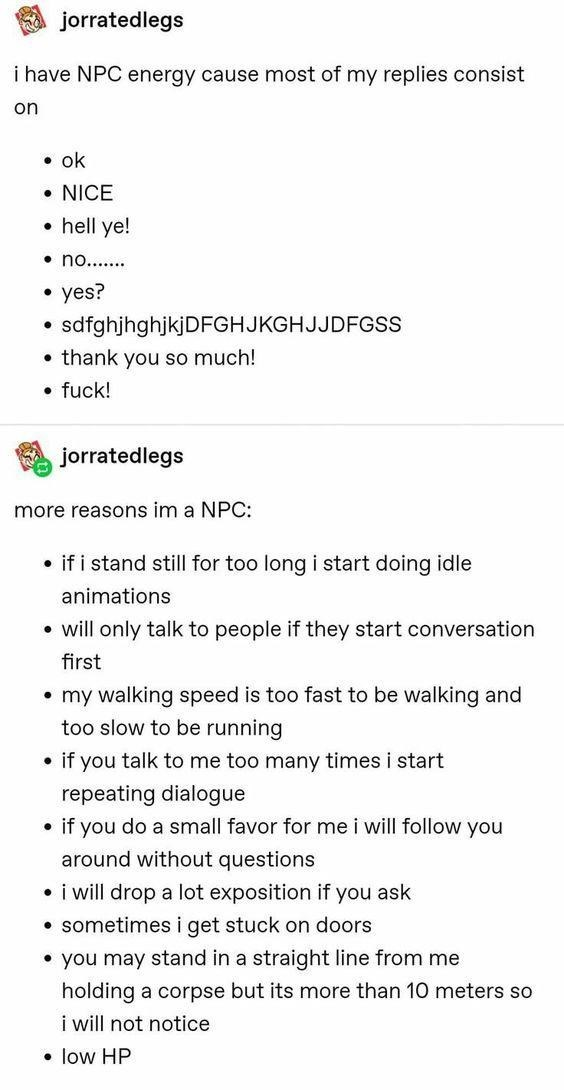 Text - jorratedlegs i have NPC energy cause most of my replies consist on • ok • NICE • hell ye! • no.... • yes? sdfghjhghjkjDFGHJKGHJJDFGSS • thank you so much! • fuck! jorratedlegs more reasons im a NPC: • if i stand still for too long i start doing idle animations • will only talk to people if they start conversation first • my walking speed is too fast to be walking and too slow to be running • if you talk to me too many times i start repeating dialogue if you do a small favor for me i will