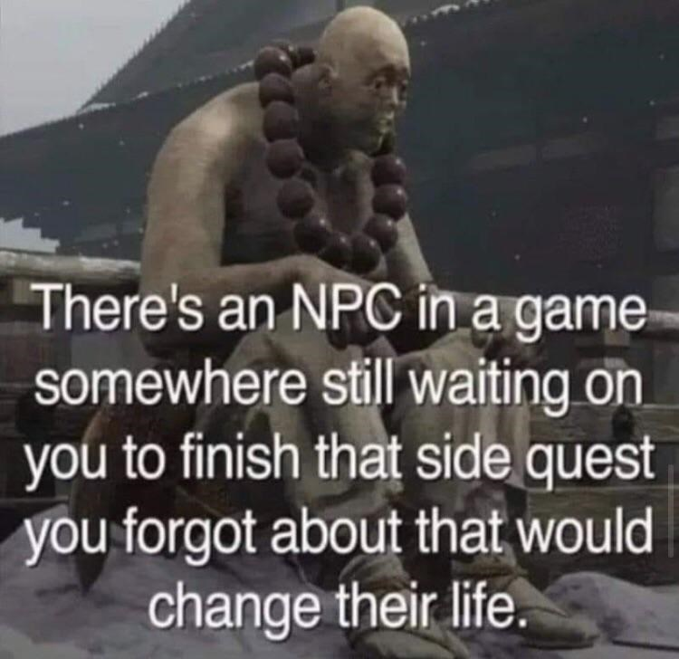 Facial expression - There's an NPC in a game somewhere still waiting on you to finish that side quest you forgot about that would change their life.