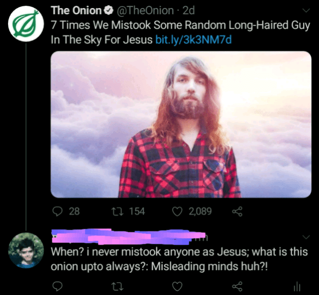 Text - The Onion O @TheOnion · 2d 7 Times We Mistook Some Random Long-Haired Guy In The Sky For Jesus bit.ly/3k3NM7d 28 27 154 ♡ 2,089 When? i never mistook anyone as Jesus; what is this onion upto always?: Misleading minds huh?!