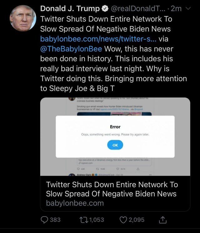 Text - Donald J. Trump O @realDonaldT... · 2m Twitter Shuts Down Entire Network To Slow Spread Of Negative Biden News babylonbee.com/news/twitter-s... via @TheBabylonBee Wow, this has never been done in history. This includes his really bad interview last night. Why is Twitter doing this. Bringing more attention to Sleepy Joe & Big T vese how ue duced an Error Oops, something went wrang. Piease try again later. OK Twitter Shuts Down Entire Network To Slow Spread Of Negative Biden News babylonbee