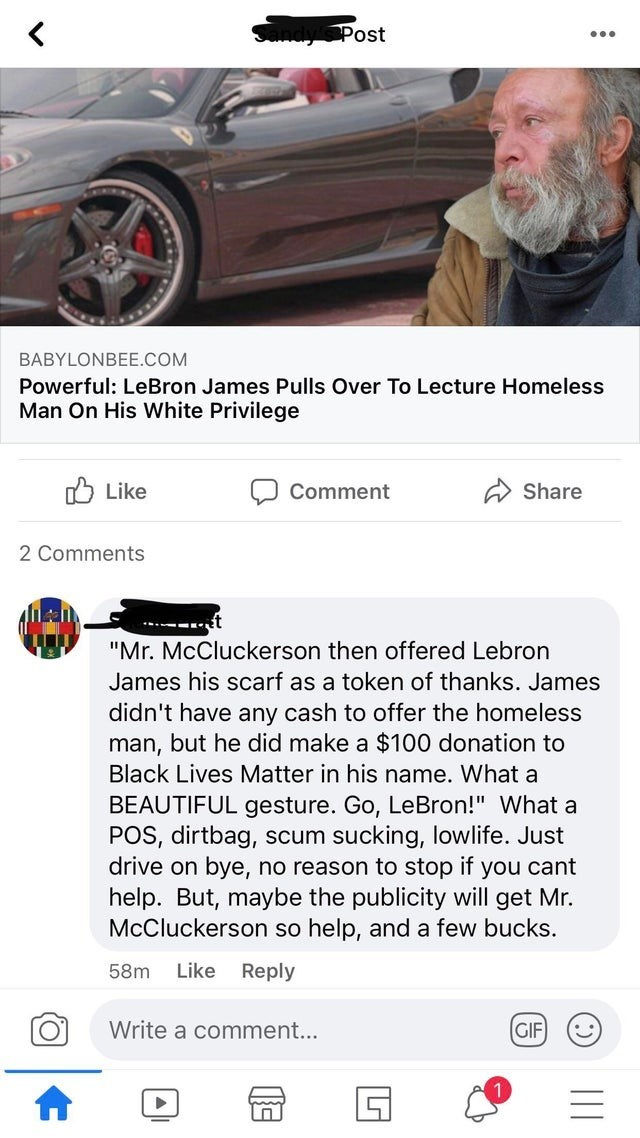 """Vehicle - Post •.. BABYLONBEE.COM Powerful: LeBron James Pulls Over To Lecture Homeless Man On His White Privilege O Like Comment A Share 2 Comments """"Mr. McCluckerson then offered Lebron James his scarf as a token of thanks. James didn't have any cash to offer the homeless man, but he did make a $100 donation to Black Lives Matter in his name. What a BEAUTIFUL gesture. Go, LeBron!"""" What a POS, dirtbag, scum sucking, lowlife. Just drive on bye, no reason to stop if you cant help. But, maybe the p"""