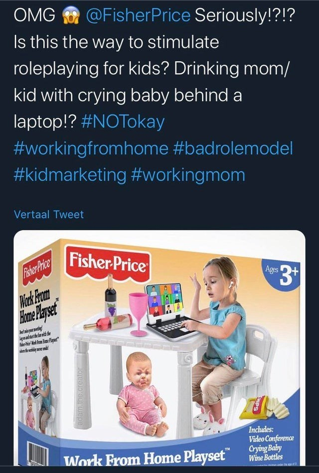 """Text - Product - OMG O @FisherPrice Seriously!?!? Is this the way to stimulate roleplaying for kids? Drinking mom/ kid with crying baby behind a laptop!? #NOTokay #workingfromhome #badrolemodel #kidmarketing #workingmom Vertaal Tweet Fisher Price Fiher Price Ages Piark From Aetais puranting naltet dela niti e dehir l a m Paser"""" Includes: Video Conference Crying Baby Wine Bottles Work From Home Playset"""" TM adam.the.creator SHIPS"""