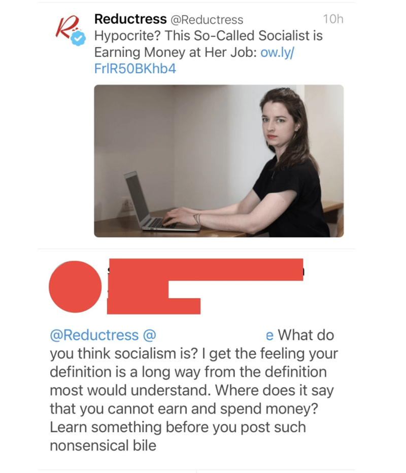 Text - Product - Reductress @Reductress 10h Hypocrite? This So-Called Socialist is Earning Money at Her Job: ow.ly/ FrIR50BKhb4 e What do @Reductress @ you think socialism is? I get the feeling your definition is a long way from the definition most would understand. Where does it say that you cannot earn and spend money? Learn something before you post such nonsensical bile