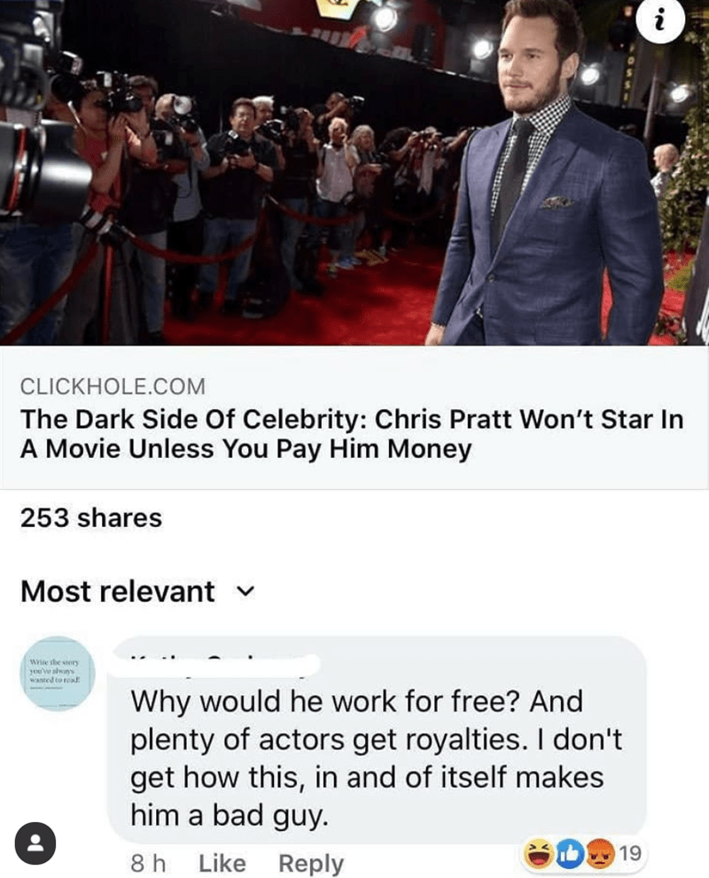 Text - Event - i CLICKHOLE.COM The Dark Side Of Celebrity: Chris Pratt Won't Star In A Movie Unless You Pay Him Money 253 shares Most relevant v Wrie the story you've slwans Wanted to read Why would he work for free? And plenty of actors get royalties. I don't get how this, in and of itself makes him a bad guy. 19 8 h Like Reply