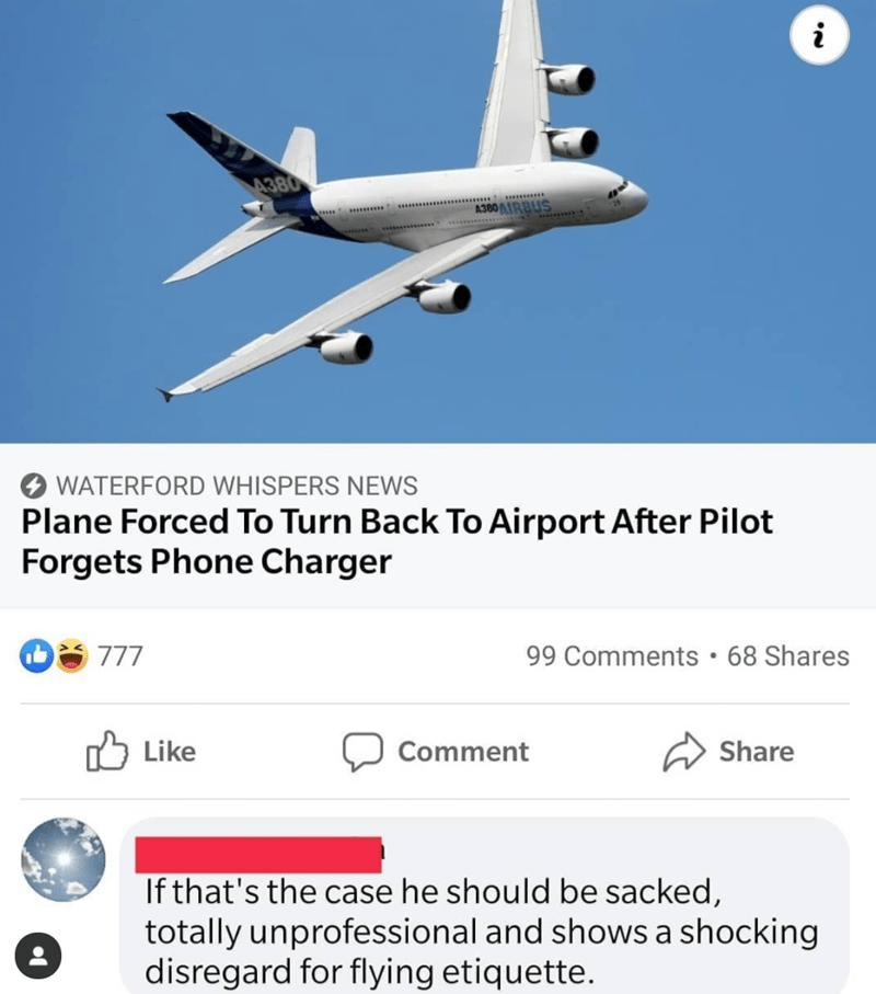 Text - Air travel - i 4380 A380AIRBUS WATERFORD WHISPERS NEWS Plane Forced To Turn Back To Airport After Pilot Forgets Phone Charger 777 99 Comments • 68 Shares Like לו Comment Share If that's the case he should be sacked, totally unprofessional and shows a shocking disregard for flying etiquette.