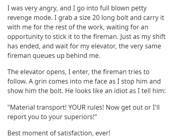"""Text - I was very angry, and I go into full blown petty revenge mode. I grab a size 20 long bolt and carry it with me for the rest of the work, waiting for an opportunity to stick it to the fireman. Just as my shift has ended, and wait for my elevator, the very same fireman queues up behind me. The elevator opens, I enter, the fireman tries to follow. A grin comes into me face as I stop him and show him the bolt. He looks like an idiot as I tell him: """"Material transport! YOUR rules! Now get out"""