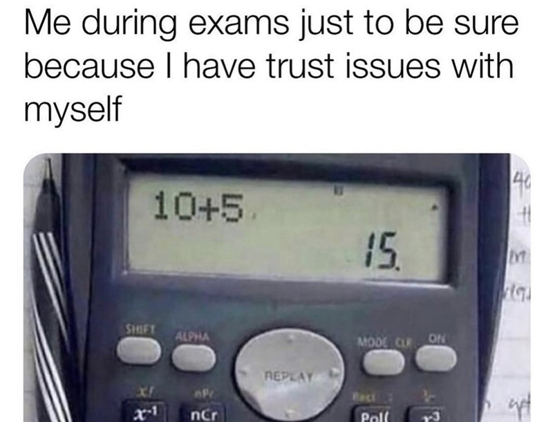 Technology - Me during exams just to be sure because I have trust issues with myself 40 10+5. 15. SHIFT ALPHA MODE CLR ON REPLAY AP Reci nCr Poll