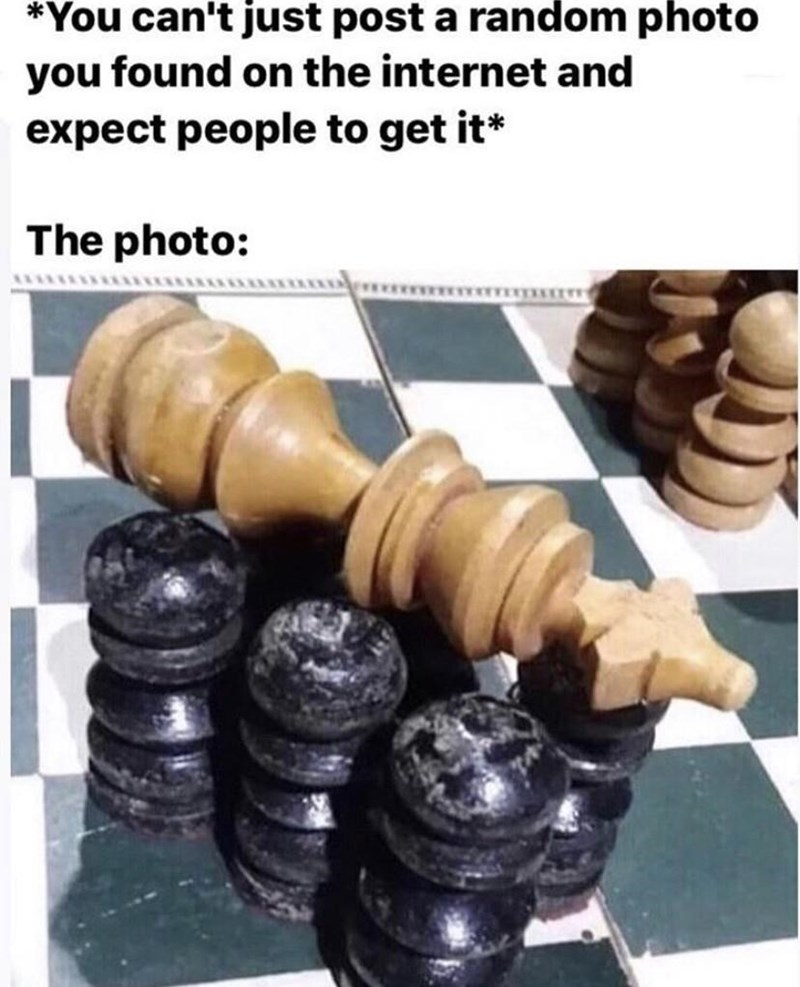 Chess - *You can't just post a random photo you found on the internet and expect people to get it* The photo: