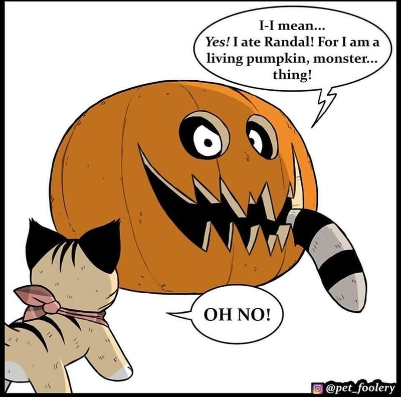 Cartoon - I-I mean... Yes! I ate Randal! For I am a living pumpkin, monster... thing! OH NO! @pet_foolery