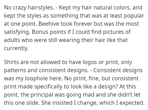 Text - No crazy hairstyles. - Kept my hair natural colors, and kept the styles as something that was at least popular at one point. Beehive took forever but was the most satisfying. Bonus points if I could find pictures of adults who were still wearing their hair like that currently. Shirts are not allowed to have logos or print, only patterns and consistent designs. - Consistent designs was my loophole here. No print, fine, but consistent print made specifically to look like a design? At this p