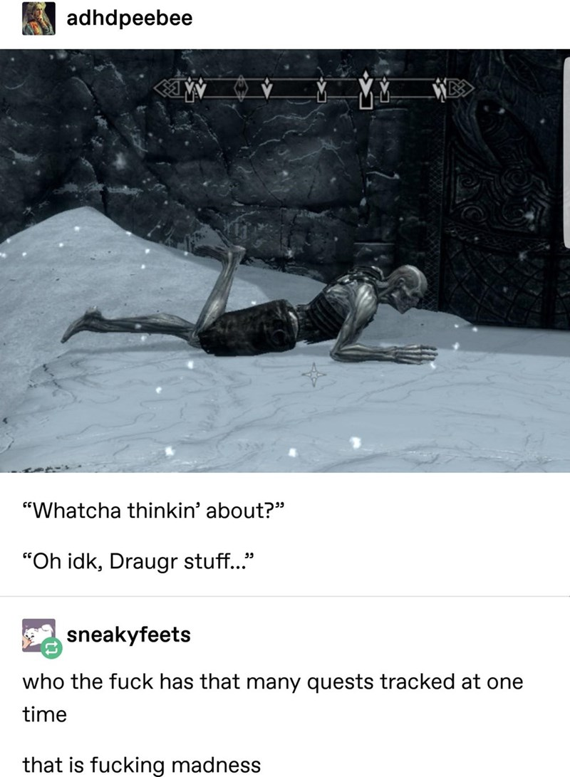 """Text - adhdpeebee """"Whatcha thinkin' about?"""" """"Oh idk, Draugr stuff."""" sneakyfeets who the fuck has that many quests tracked at one time that is fucking madness"""