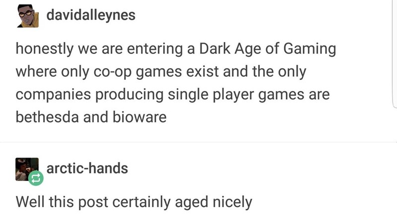 Text - davidalleynes honestly we are entering a Dark Age of Gaming where only co-op games exist and the only companies producing single player games are bethesda and bioware arctic-hands Well this post certainly aged nicely