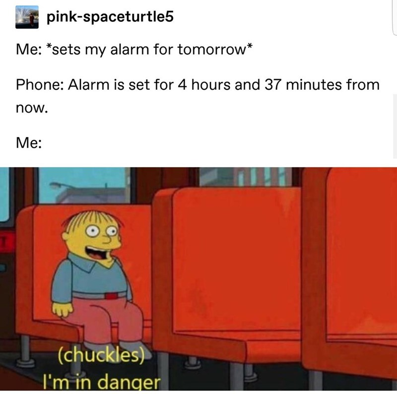 Cartoon - pink-spaceturtle5 Me: *sets my alarm for tomorrow* Phone: Alarm is set for 4 hours and 37 minutes from now. Ме: (chuckles) I'm in danger
