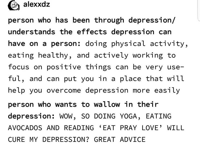 Text - alexxdz person who has been through depression/ understands the effects depression can have on a person: doing physical activity, eating healthy, and actively working to focus on positive things can be very use- ful, and can put you in a place that will help you overcome depression more easily person who wants to wallow in their depression: WOw, so DOING YOGA, EATING AVOCADOS AND READING 'EAT PRAY LOVE' WILL CURE MY DEPRESSION? GREAT ADVICE
