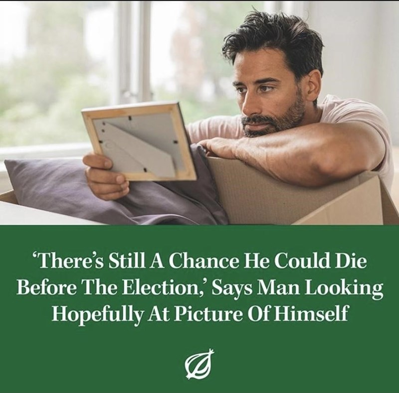 Text - There's Still A Chance He Could Die Before The Election,' Says Man Looking Hopefully At Picture Of Himself