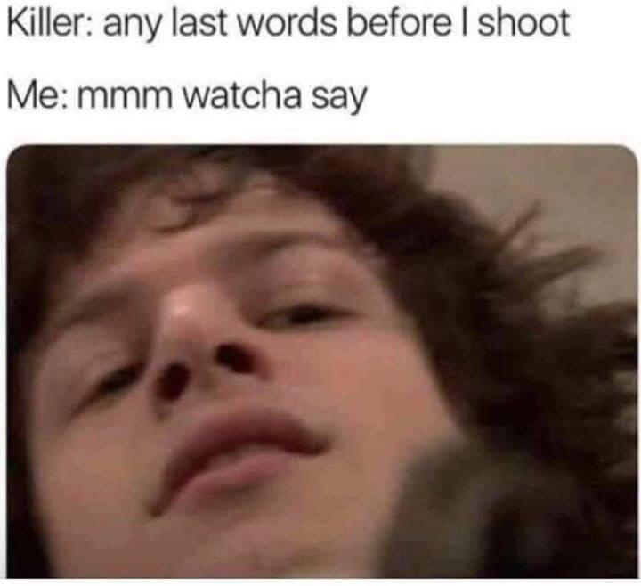 Face - Killer: any last words before l shoot Me: mmm watcha say