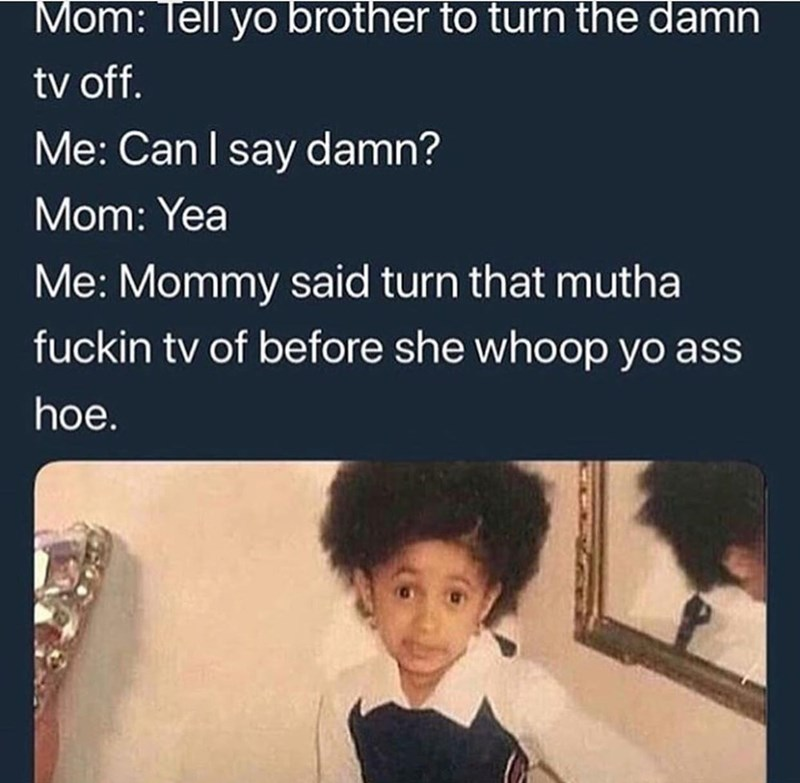 Text - Mom: Tell yo brother to turn the damn tv off. Me: Can I say damn? Mom: Yea Me: Mommy said turn that mutha fuckin tv of before she whoop yo ass hoe.