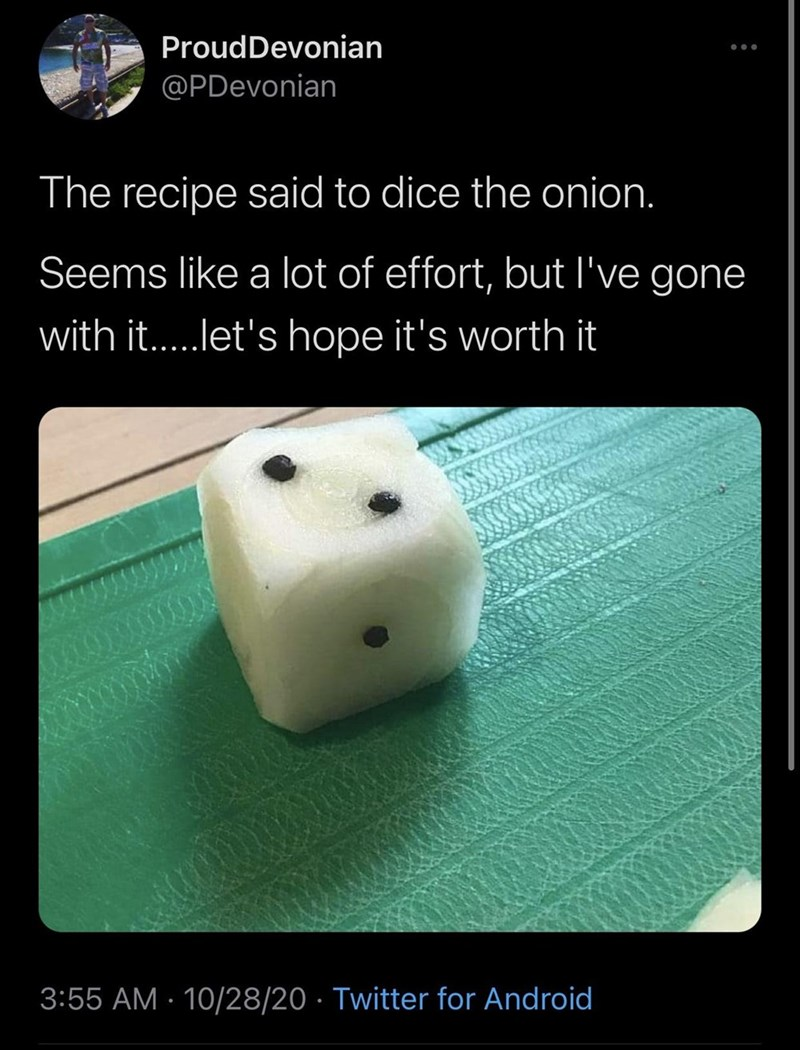 Games - ProudDevonian @PDevonian The recipe said to dice the onion. Seems like a lot of effort, but l've gone with it..let's hope it's worth it 3:55 AM · 10/28/20 · Twitter for Android