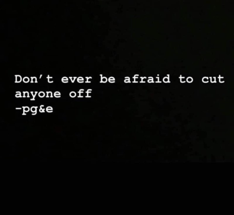 Text - Don't ever be afraid to cut anyone off -pg&e