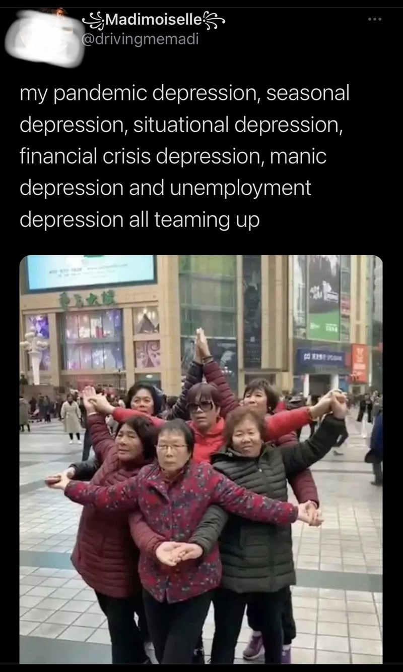 People - Madimoiselle @drivingmemadi my pandemic depression, seasonal depression, situational depression, financial crisis depression, manic depression and unemployment depression all teaming up