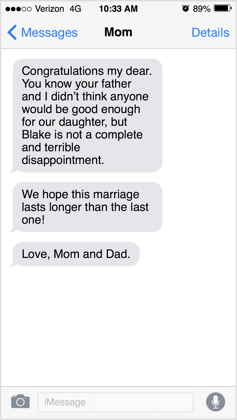 Text - poo Verizon 4G 10:33 АМ 89% < Messages Mom Details Congratulations my dear. You know your father and I didn't think anyone would be good enough for our daughter, but Blake is not a complete and terrible disappointment. We hope this marriage lasts longer than the last one! Love, Mom and Dad. iMessage