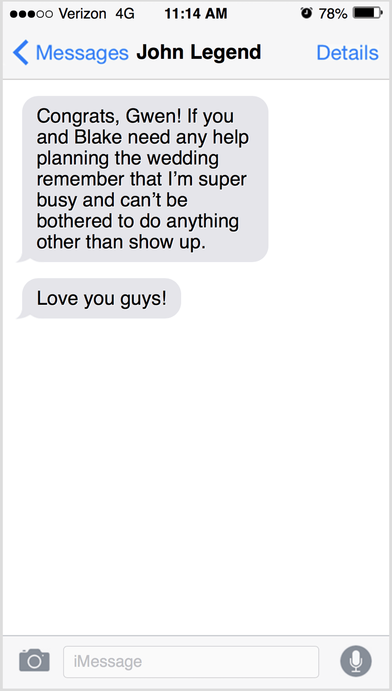 Text - ooo Verizon 4G 11:14 AM 78% ( Messages John Legend Details Congrats, Gwen! If you and Blake need any help planning the wedding remember that I'm super busy and can't be bothered to do anything other than show up. Love you guys! iMessage