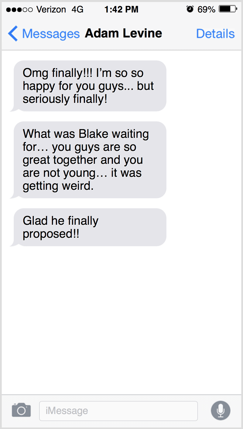 Text - ●0o Verizon 4G 1:42 PM 69% ( Messages Adam Levine Details Omg finally!!! I'm so so happy for you guys... but seriously finally! What was Blake waiting for... you guys are so great together and you are not young... it was getting weird. Glad he finally proposed!! iMessage