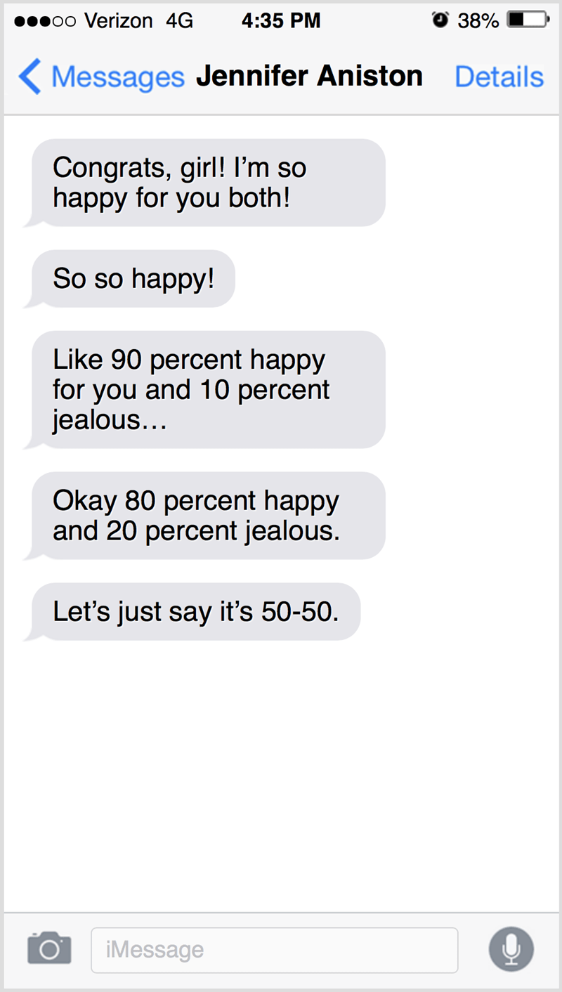 Text - poo Verizon 4G 4:35 PM 38% Messages Jennifer Aniston Details Congrats, girl! I'm so happy for you both! So so happy! Like 90 percent happy for you and 10 percent jealous... Okay 80 percent happy and 20 percent jealous. Let's just say it's 50-50. iMessage