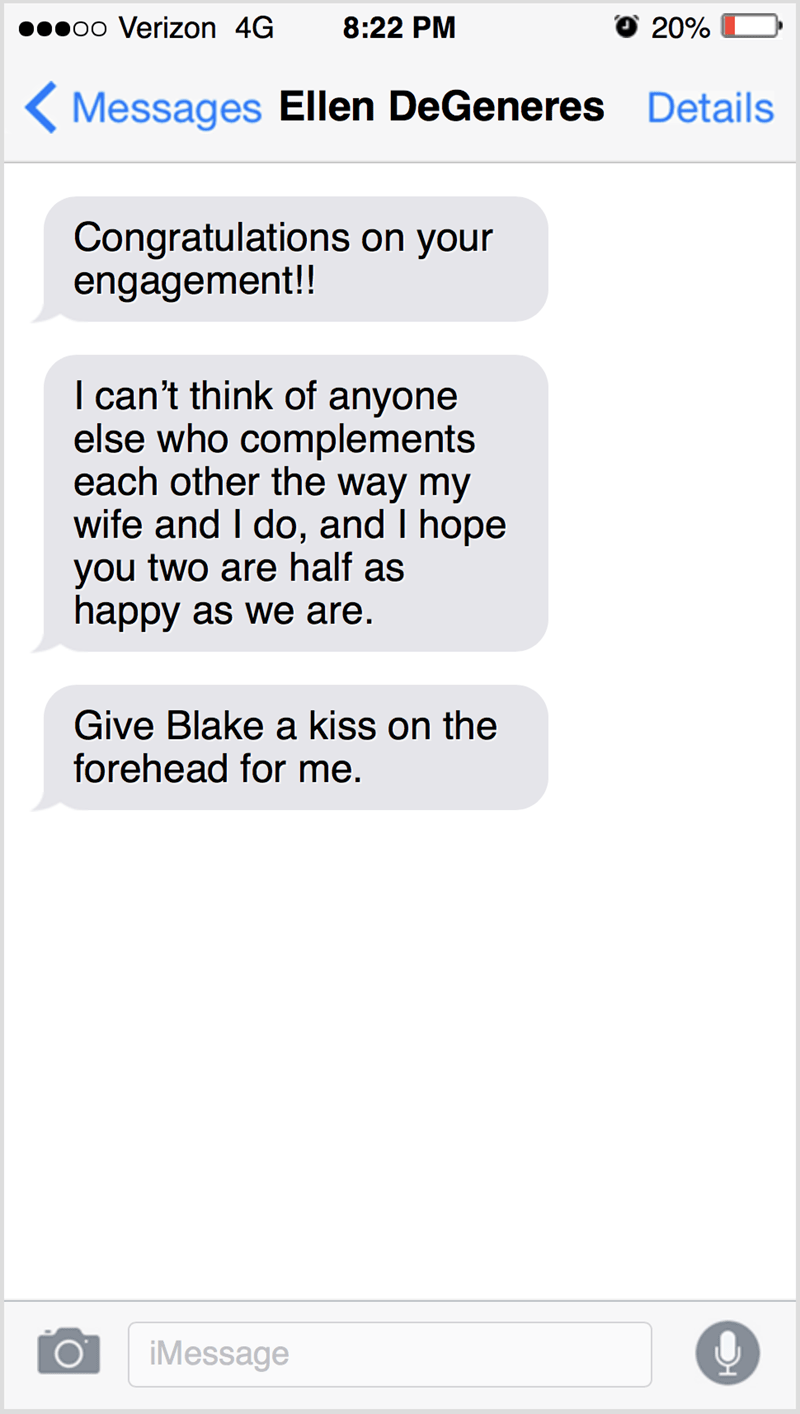 Text - poo Verizon 4G 8:22 PM O 20% Messages Ellen DeGeneres Details Congratulations on your engagement!! I can't think of anyone else who complements each other the way my wife and I do, and I hope you two are half as happy as we are. Give Blake a kiss on the forehead for me. iMessage