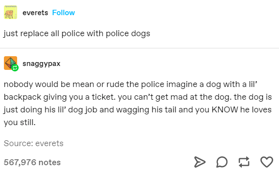 Text - Text - everets Follow just replace all police with police dogs snaggypax nobody would be mean or rude the police imagine a dog with a lil backpack giving you a ticket. you can't get mad at the dog. the dog is just doing his lil' dog job and wagging his tail and you KNOW he loves you still. Source: everets 567,976 notes