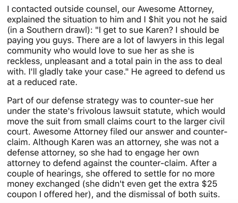 """Text - I contacted outside counsel, our Awesome Attorney, explained the situation to him and I $hit you not he said (in a Southern drawl): """"I get to sue Karen? I should be paying you guys. There are a lot of lawyers in this legal community who would love to sue her as she is reckless, unpleasant and a total pain in the ass to deal with. I'll gladly take your case."""" He agreed to defend us at a reduced rate. Part of our defense strategy was to counter-sue her under the state's frivolous lawsuit st"""