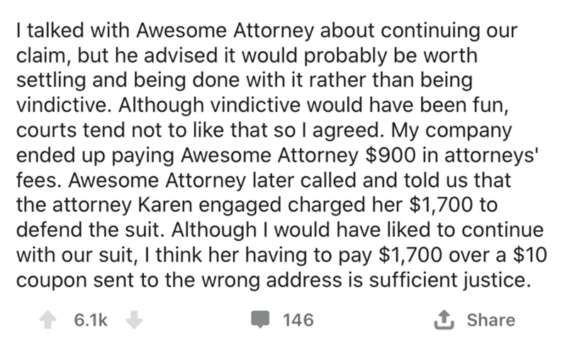 Text - I talked with Awesome Attorney about continuing our claim, but he advised it would probably be worth settling and being done with it rather than being vindictive. Although vindictive would have been fun, courts tend not to like that so I agreed. My company ended up paying Awesome Attorney $900 in attorneys' fees. Awesome Attorney later called and told us that the attorney Karen engaged charged her $1,700 to defend the suit. Although I would have liked to continue with our suit, I think he