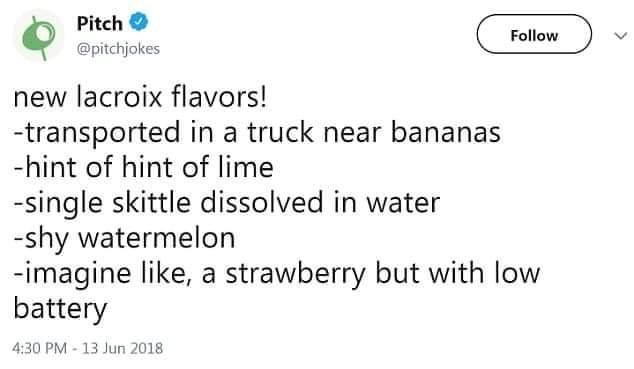 Text - Pitch O Follow @pitchjokes new lacroix flavors! -transported in a truck near bananas -hint of hint of lime -single skittle dissolved in water -shy watermelon -imagine like, a strawberry but with low battery 4:30 PM - 13 Jun 2018