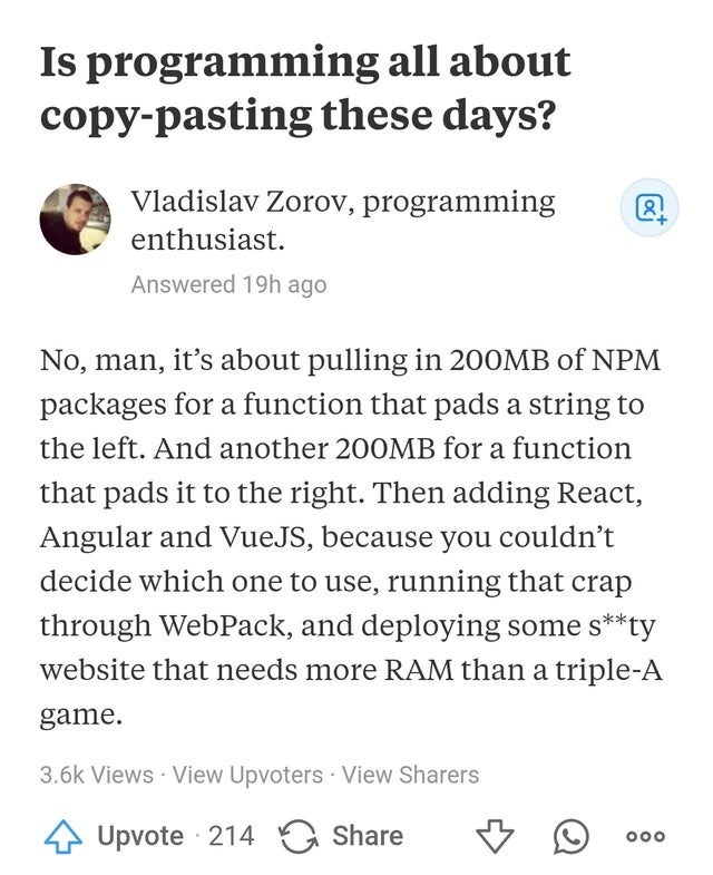 Text - Is programming all about copy-pasting these days? Vladislav Zorov, programming enthusiast. Answered 19h ago No, man, it's about pulling in 200MB of NPM packages for a function that pads a string to the left. And another 200MB for a function that pads it to the right. Then adding React, Angular and VueJS, because you couldn't decide which one to use, running that crap through WebPack, and deploying some s**ty website that needs more RAM than a triple-A game. 3.6k Views · View Upvoters · Vi