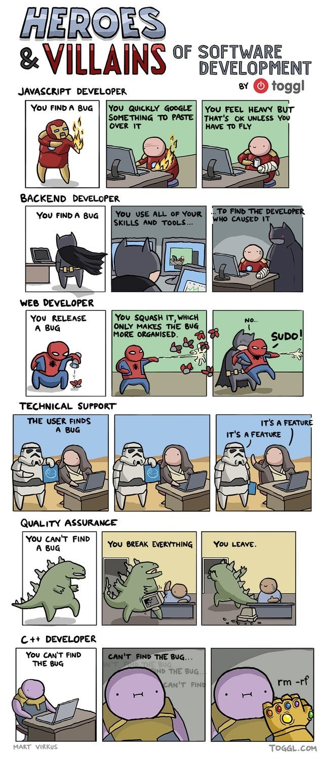 Comics - HEROES & VILLAINS OF SOFTWARE DEVELOPMENT BY O toggl JAVASCRIPT DEVELOPER You FIND A BUG You QUICKLY GOOGLE SOMETHING TO PASTE THAT'S OK UNLESS YoU OVER IT You FEEL HEAVY BUT HAVE TO FLY BACKEND DEVELOPER You USE ALL OF YOUR SKILLS AND TOOLS... TO FIND THE DEVELOPER WHO CAUSED IT You FIND A BUG WEB DEVELOPER YOU RELEASE A BUG You SQUASH IT, WHICH ONLY MAKES THE BUG MORE ORGANISED. NO. SUDO! TECHNICAL SUPPORT THE USER FINDS A BUG IT'S A FEATURE IT'S A FEATURE QUALITY ASSURANCE YOU CAN'T