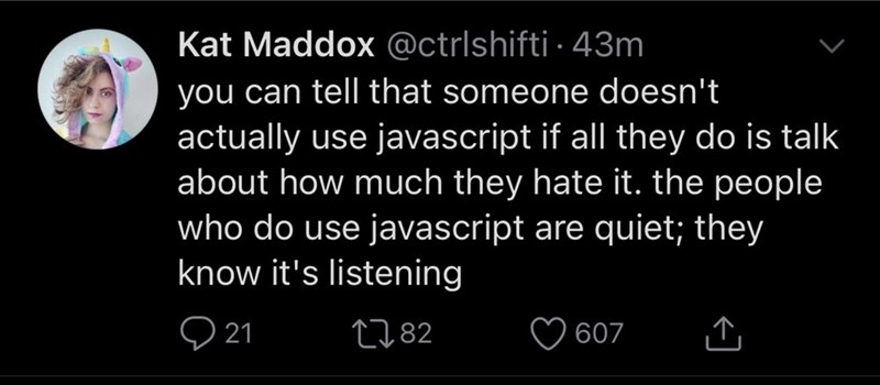 Text - Kat Maddox @ctrlshifti · 43m you can tell that someone doesn't actually use javascript if all they do is talk about how much they hate it. the people who do use javascript are quiet; they know it's listening 2782 607
