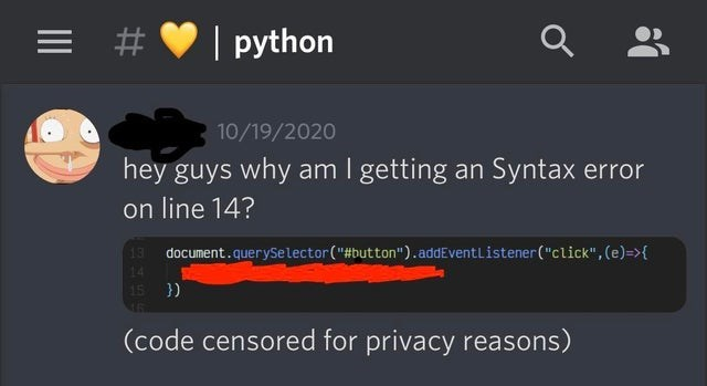 """Text - = #   python 10/19/2020 hey guys why am I getting an Syntax error on line 14? 13 document.querySelector(""""#button"""").addEventListener(""""click"""", (e)=>{ 14 15 }) (code censored for privacy reasons)"""